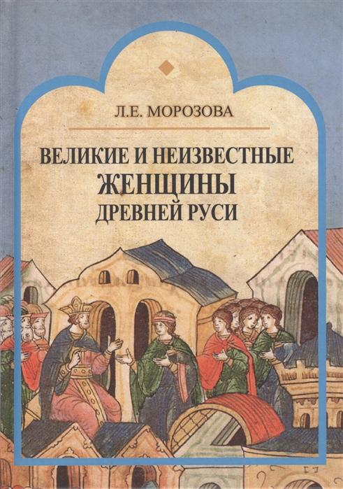 Фото - Морозова Л. Великие и неизвестные женщины Древней Руси алексей семенов великие святые неизвестные факты
