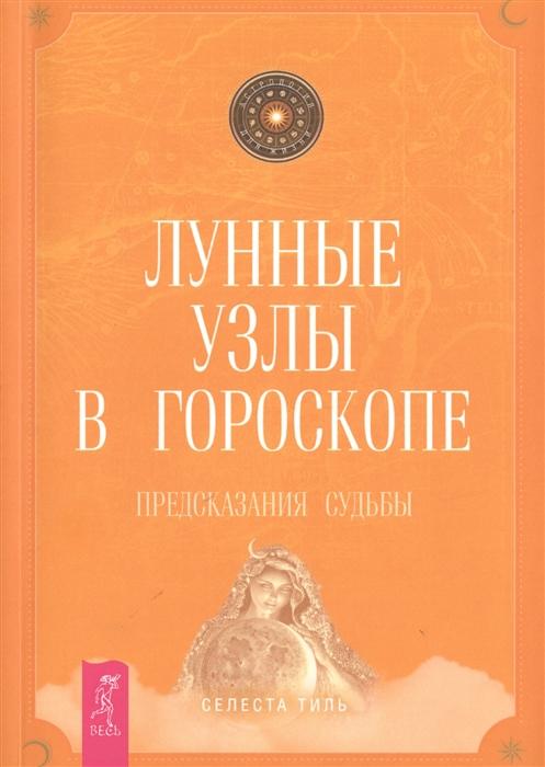 Тиль С. Лунные узлы в гороскопе Предсказания судьбы