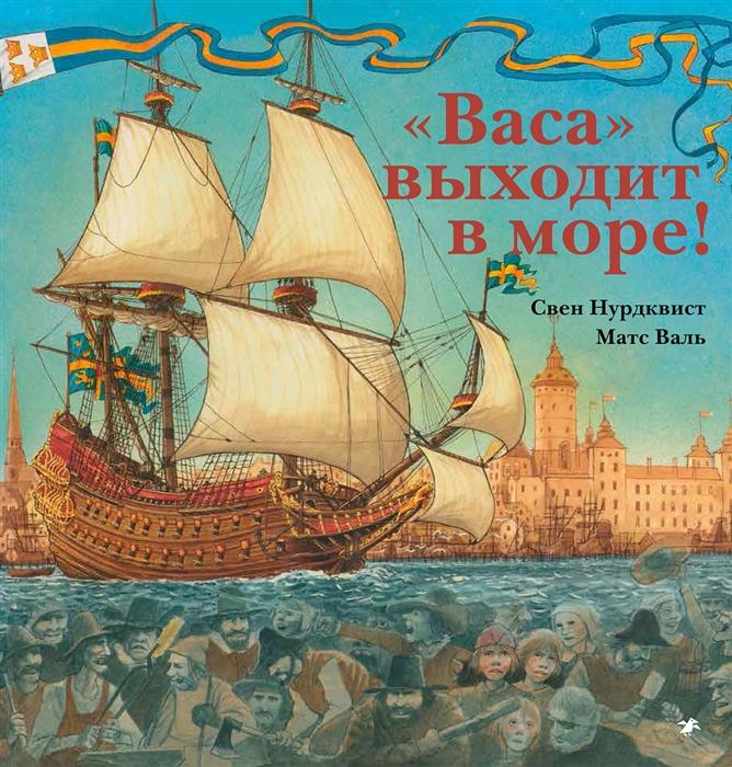 Нурдквист С., Валь М. Васа выходит в море Корабль и его эпоха факты пробуждающие воображение салли альтшулер свен нурдквист корабль ноя