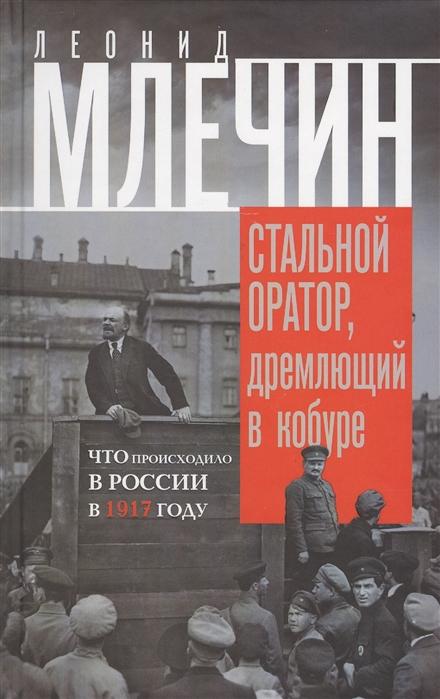 Млечин Л. Стальной оратор дремлющий в кобуре Что происходило в России в 1917 году