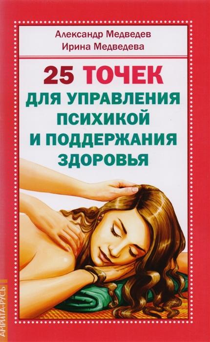 Медведев А., Медведева И. 25 точек для управления психикой и поддержания здоровья медведев а 25 точек для управления психикой и поддержания здоровья