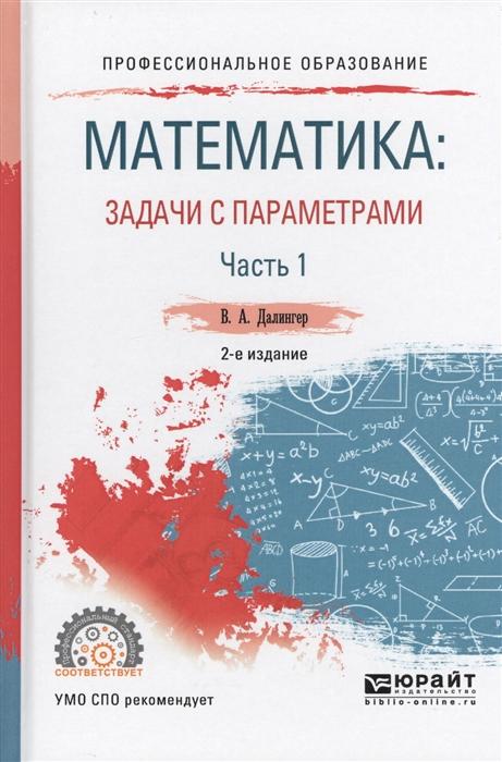 Далингер В. Математика задачи с параметрами В 2-х частях Часть 1 Учебное пособие цена
