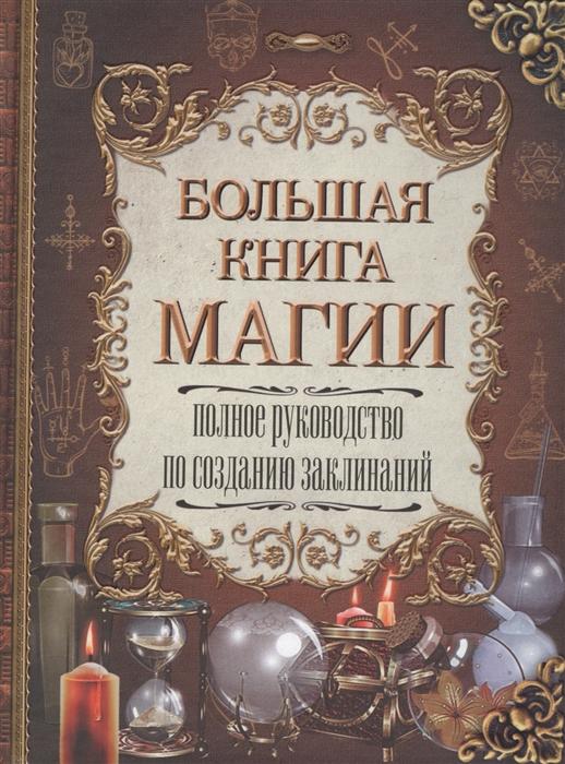 Большая книга магии Полное руководство по созданию заклинаний