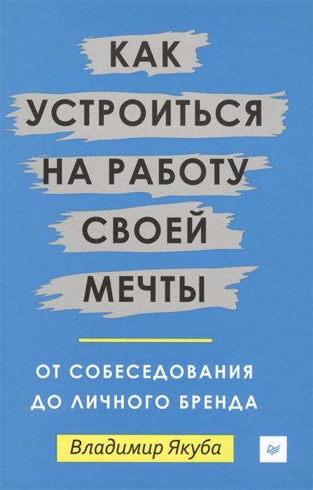 Якуба В. Как устроиться на работу своей мечты От собеседования до личного бренда