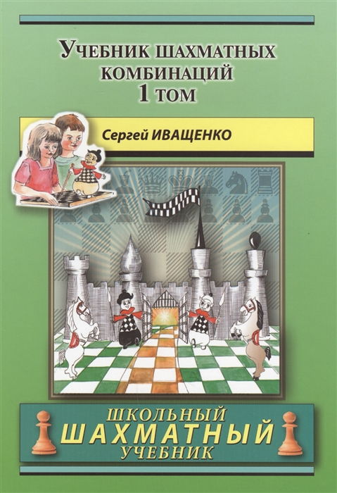 Иващенко С. Учебник шахматных комбинаций Том 1