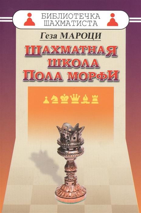 Мароци Г. Шахматная школа Пола Морфи тигран петросян шахматная школа тиграна петросяна