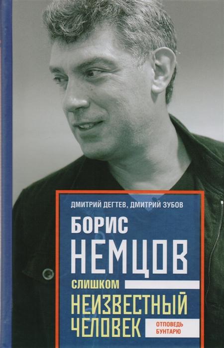 Дегтев Д., Зубов Д. Борис Немцов Слишком неизвестный человек Отповедь бунтарю
