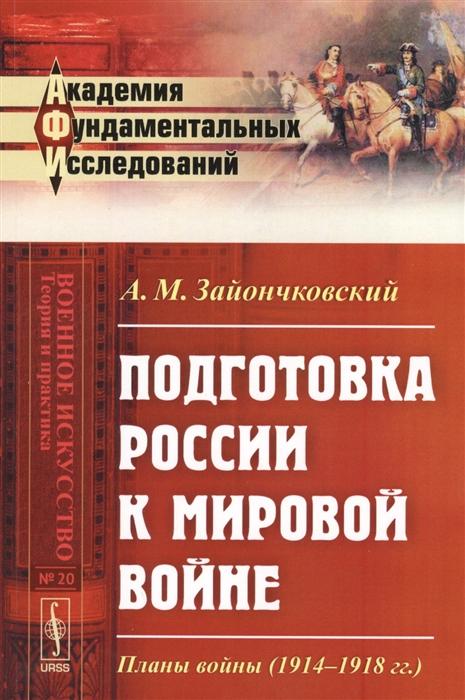 Зайончковский А. Подготовка России к мировой войне Планы войны 1914-1918 гг