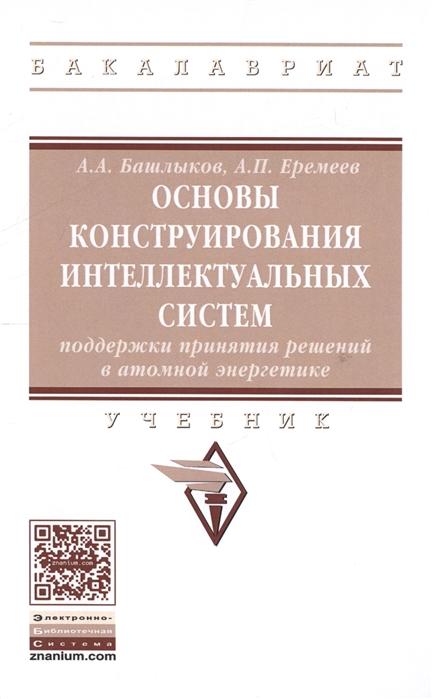 Основы коструирования интеллектуальных систем поддержки принятия решений в атомной энергетике Учебник