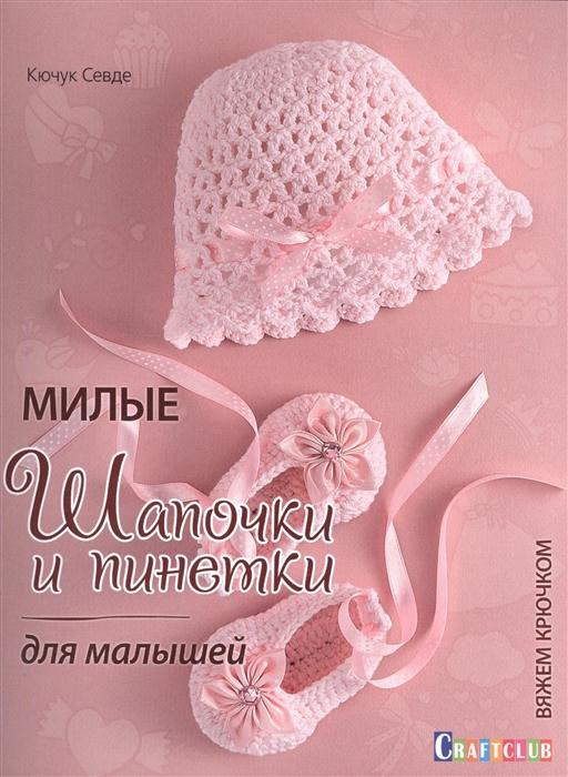 Севде К. Милые шапочки и пинетки для малышей