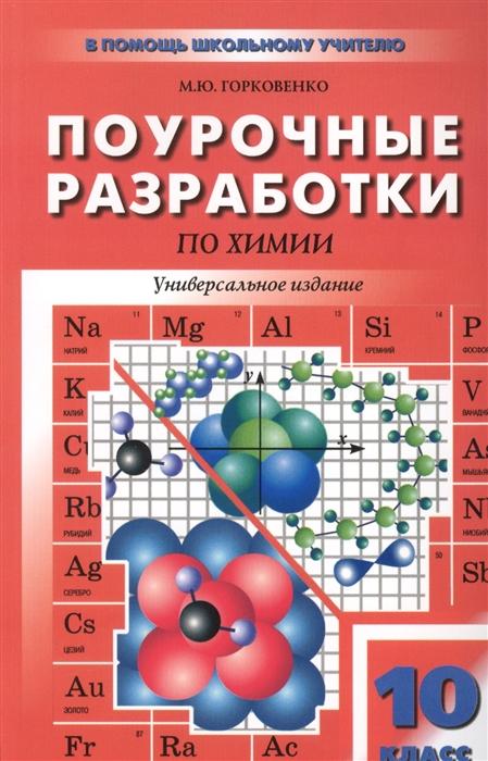 Горковенко М.Ю. Поурочные разработки по химии Универсальное издание 10 класс горковенко м ю поурочные разработки по химии универсальное издание 10 класс