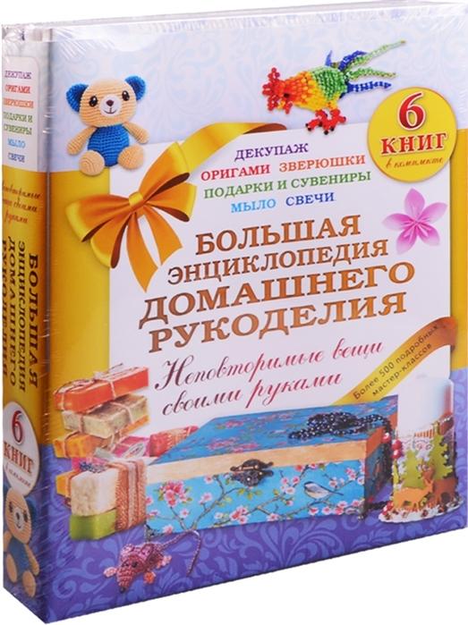 Большая энциклопедия домашнего рукоделия Неповторимые вещи своими руками комплект из 6 книг цена
