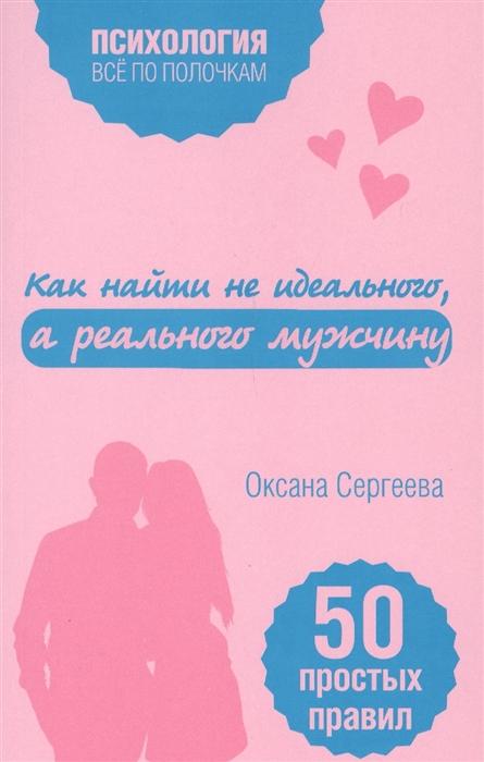 цена на Сергеева О. Как найти не идеального а реального мужчину 50 правил правил