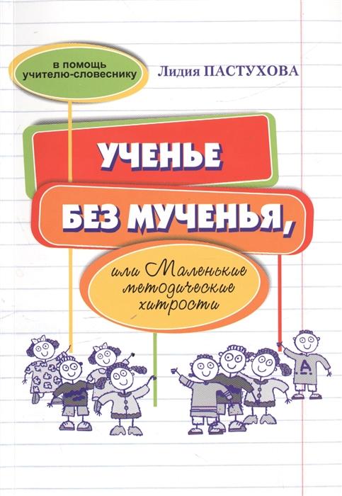Пастухова Л. Ученье без мученья или Маленькие методические хитрости