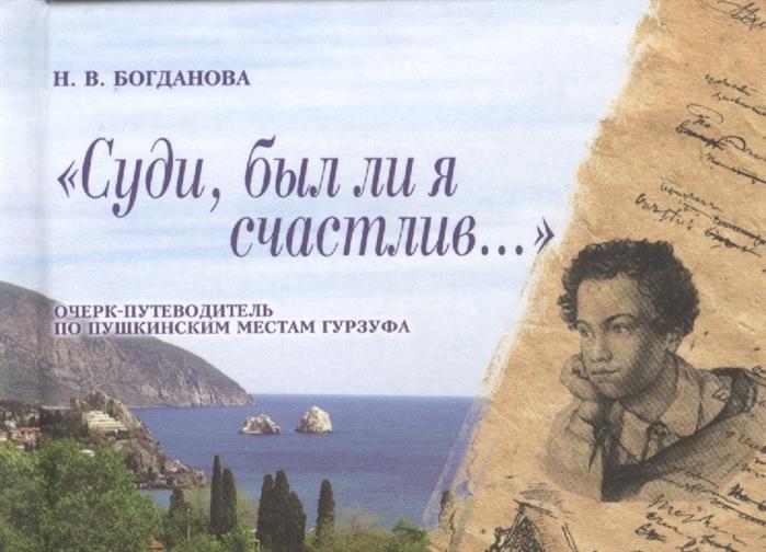 Богданова Н. Суди был ли я счастлив Очерк-путеводитель по пушкинским местам Гурзуфа