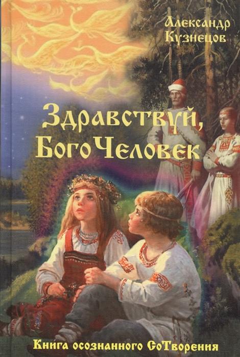Кузнецов А. Здравствуй БогоЧеловек Книга осознанного СоТворения
