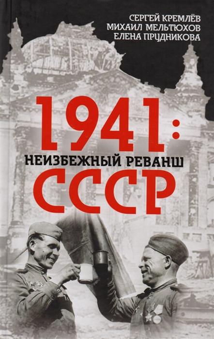 Кремлев С., Мельтюхов М., Прудникова Е. 1941 неизбежный реванш СССР
