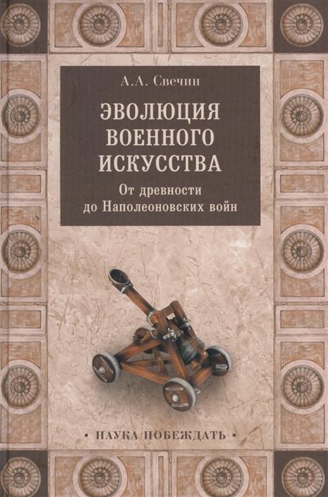 Свечин А. Эволюция военного искусства От древности до Наполеоновских войн