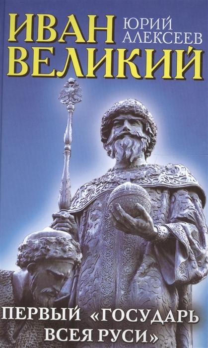 Алексеев Ю. Иван Великий Первый Государь всея Руси