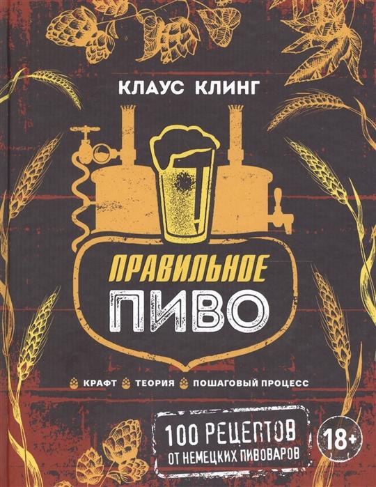 Клинг К. Правильное пиво 100 рецептов от немецких пивоваров
