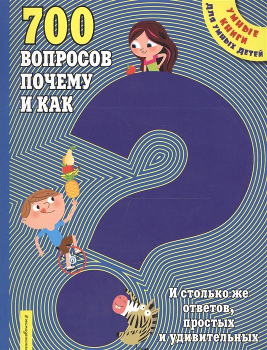 700 вопросов почему и как И столько же ответов простых и удивительных почему как новая книга вопросов и ответов
