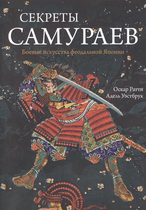 Ратти О., Уэстбрук А. Секреты самураев Боевые искусства феодальной Японии
