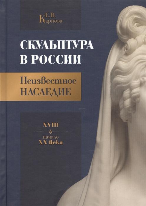 Карпова Е. Скульптура в России Неизвестное наследие XVIII - начало XX века цена 2017