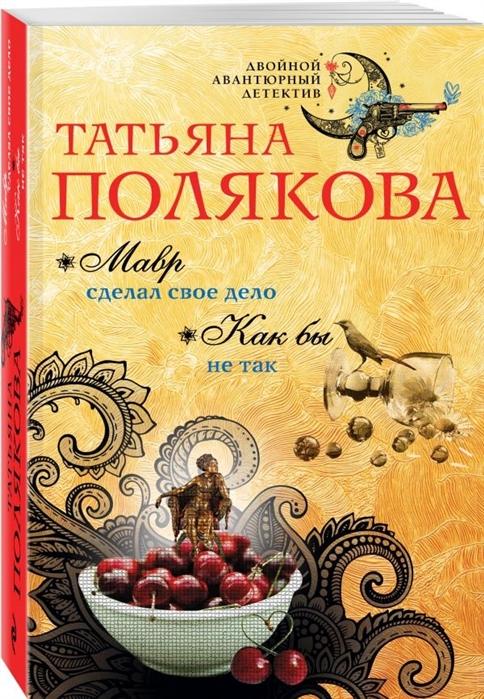 Полякова Т. Мавр сделал свое дело Как бы не так полякова татьяна викторовна как бы не так