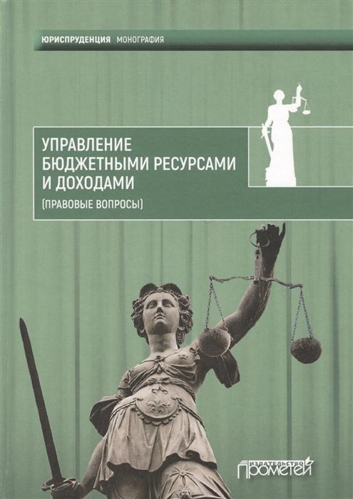 Управление бюджетными ресурсами и доходами правовые вопросы Монография