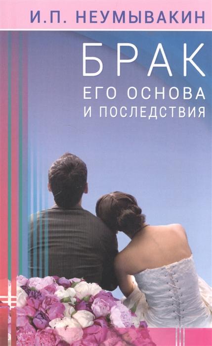 Фото - Неумывакин И. Брак Его основа и последствия и п неумывакин мужчина и женщина брак и здоровье