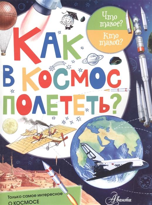 Купить Как в космос полететь, АСТ, Первые энциклопедии для малышей (0-6 л.)