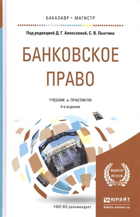 Алексеева Д., Пыхтин С., ред. Банковское право Учебник и практикум для бакалавриата и магистратуры