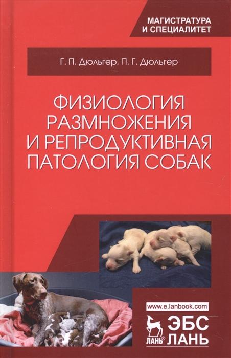 Дюльгер Г., Дюльгер П. Физиология размножения и репродуктивная патология собак Учебное пособие