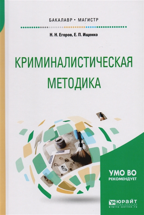 Егоров Н., Ищенко Е. Криминалистическая методика Учебное пособие для бакалавриата и магистратуры