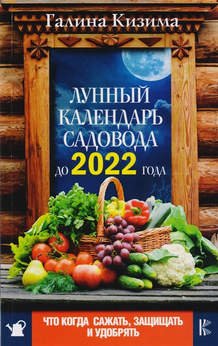 Кизима Г. Лунный календарь садовода до 2022 года Что и когда сажать защищать удобрять