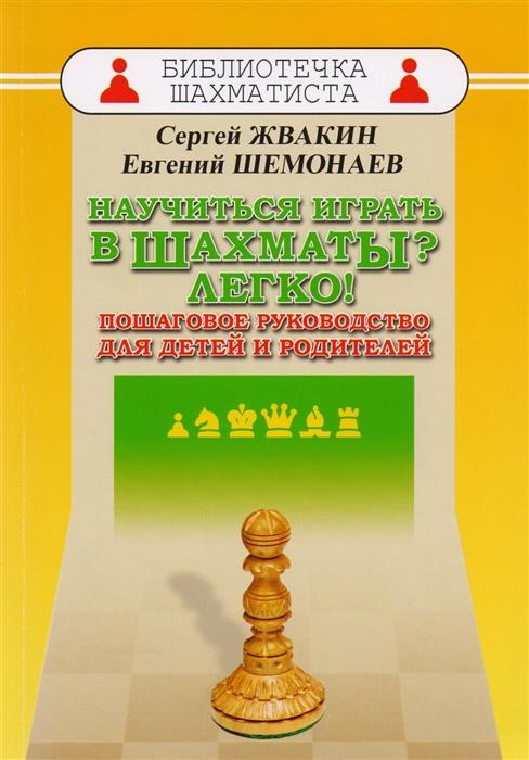 Жвакин С.М., Шемонаев Е. Научиться играть в шахматы Легко Пошаговое руководство для детей и родителей