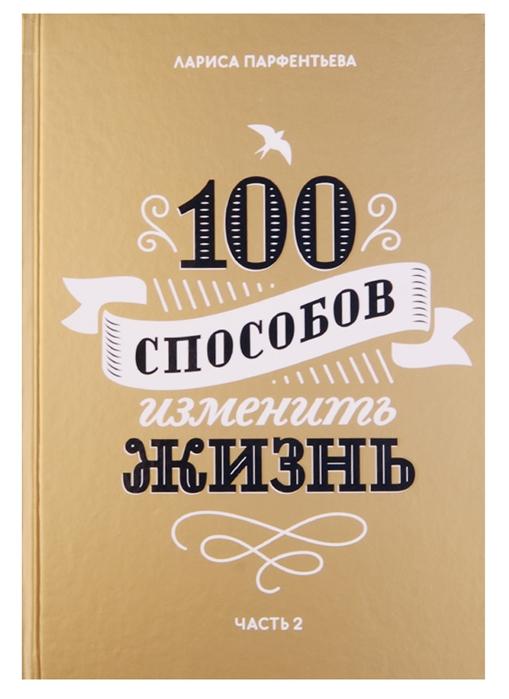 Парфентьева Л. 100 способов изменить жизнь Часть 2 100 способов изменить жизнь часть вторая
