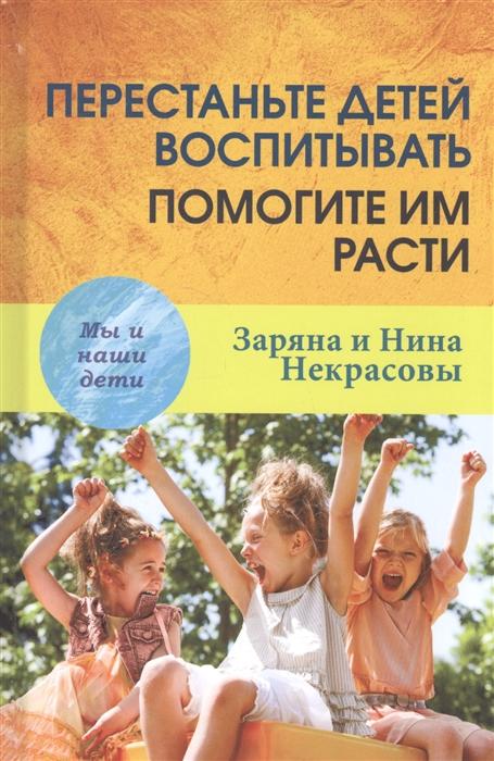 Некрасова З., Некрасова Н. Перестаньте детей воспитывать помогите им расти