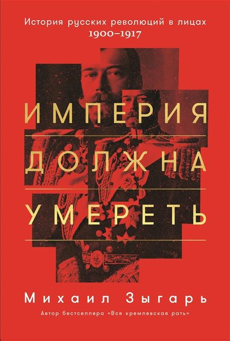 Зыгарь М. Империя должна умереть История русских революций в лицах 1900 1917