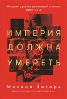 Империя должна умереть. История русских революций в лицах. 1900–1917