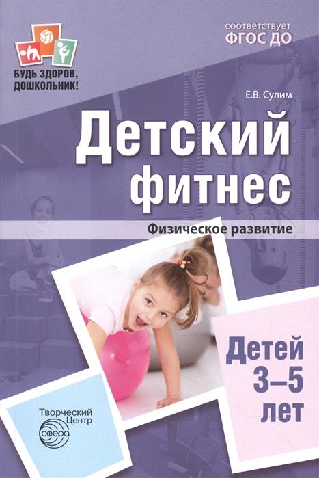 Сулим Е. Детский фитнес Физическое развитие детей 3-5 лет е в сулин детский фитнес физкультурные занятия для детей 3 5 лет