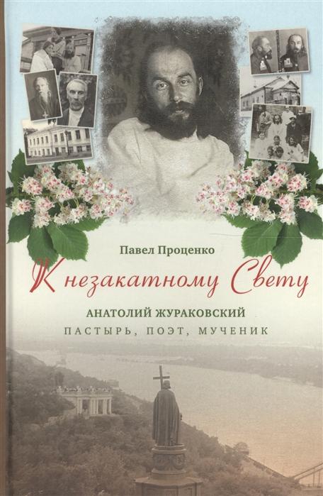 Проценко П. К незакатному Свету Анатолий Жураковский пастырь поэт мученик 1897-1937