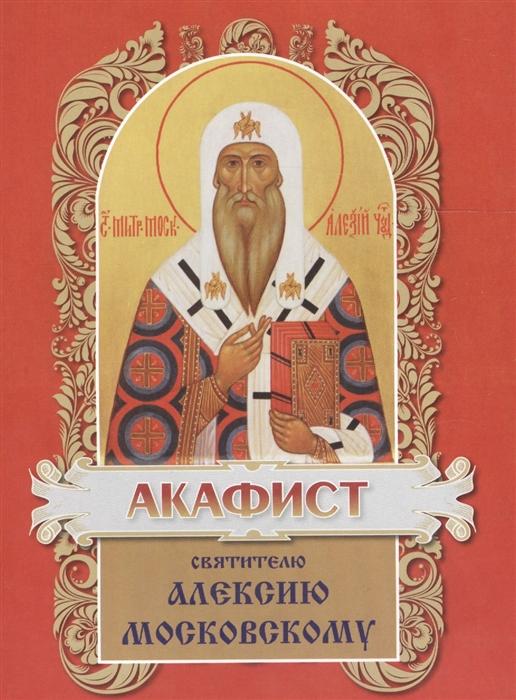 Акафист святителю Алексию митрополиту Московскому и всея России чудотворцу икона алексию человеку божию