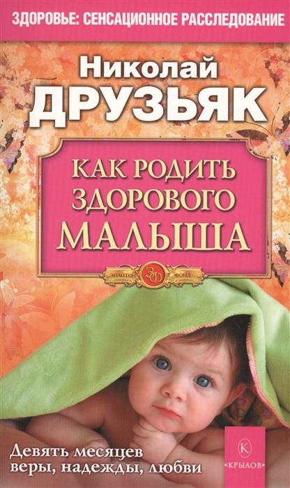 Друзьяк Н. Как родить здорового малыша Девять месяцев веры надежды любви