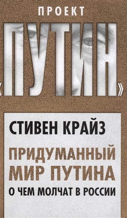 Крайз С. Придуманный мир Путина О чем молчат в России