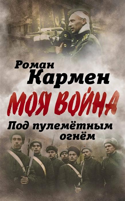 Кармен Р. Под пулеметным огнем Записки фронтового оператора