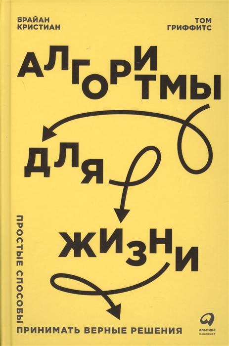 Кристиан Б., Гриффитс Т. Алгоритмы для жизни Простые способы принимать верные решения