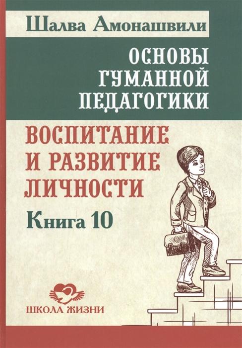 Амонашвили Ш. Основы гуманной педагогики В 20 книгах Книга 10 Воспитание и развитие личности