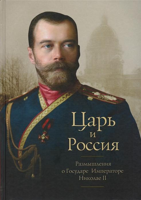 Царь и Россия Размышления о Государе Императоре Николае II