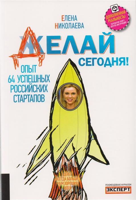 Делай сегодня Опыт 64 успешных российских стартапов